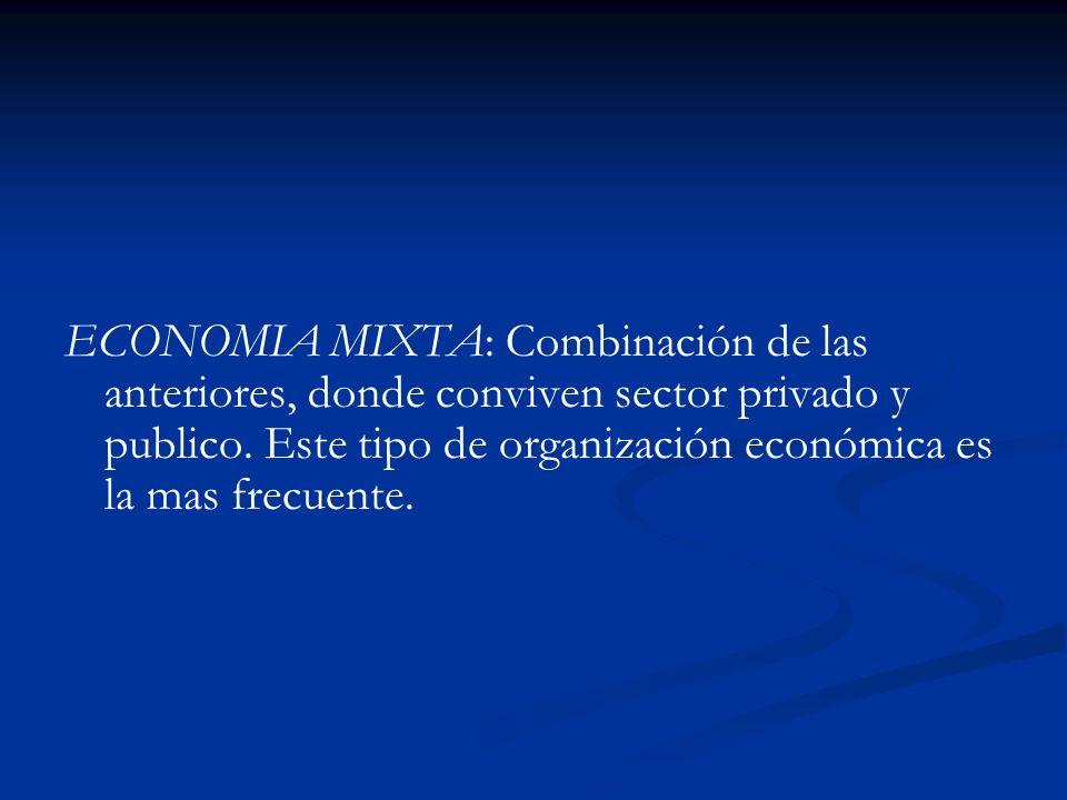 ECONOMIA MIXTA: Combinación de las anteriores, donde conviven sector privado y publico.