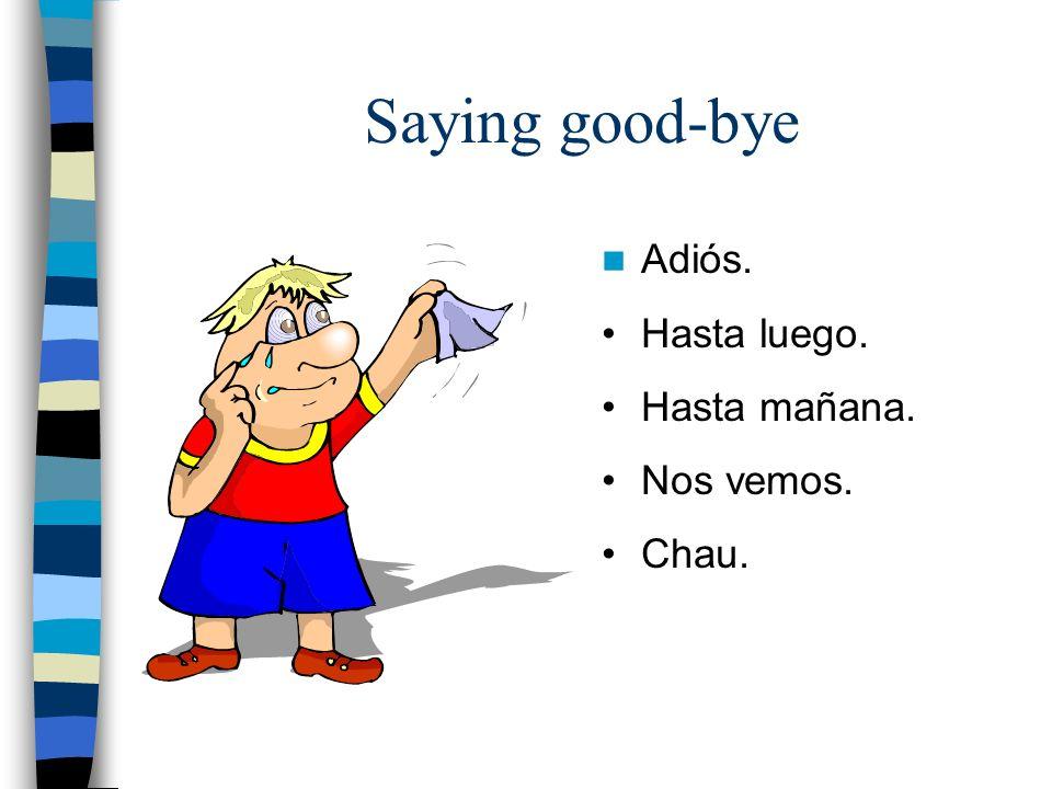 Saying good-bye Adiós. Hasta luego. Hasta mañana. Nos vemos. Chau.