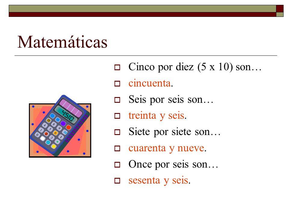 Matemáticas Cinco por diez (5 x 10) son… cincuenta. Seis por seis son…
