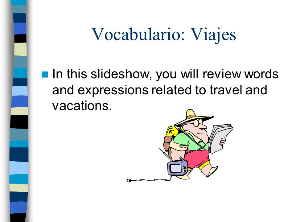 Vocabulario: Viajes In this slideshow, you will review words and expressions related to travel and vacations.