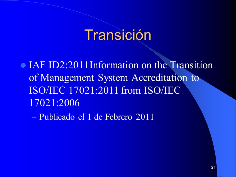 Transición IAF ID2:2011Information on the Transition of Management System Accreditation to ISO/IEC 17021:2011 from ISO/IEC 17021:2006.
