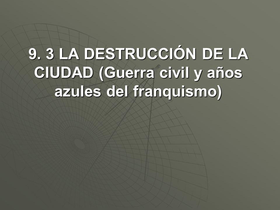 9. 3 LA DESTRUCCIÓN DE LA CIUDAD (Guerra civil y años azules del franquismo)