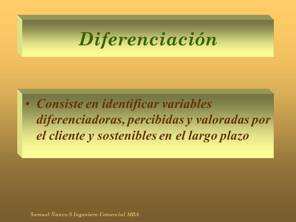 DiferenciaciónConsiste en identificar variables diferenciadoras, percibidas y valoradas por el cliente y sostenibles en el largo plazo.