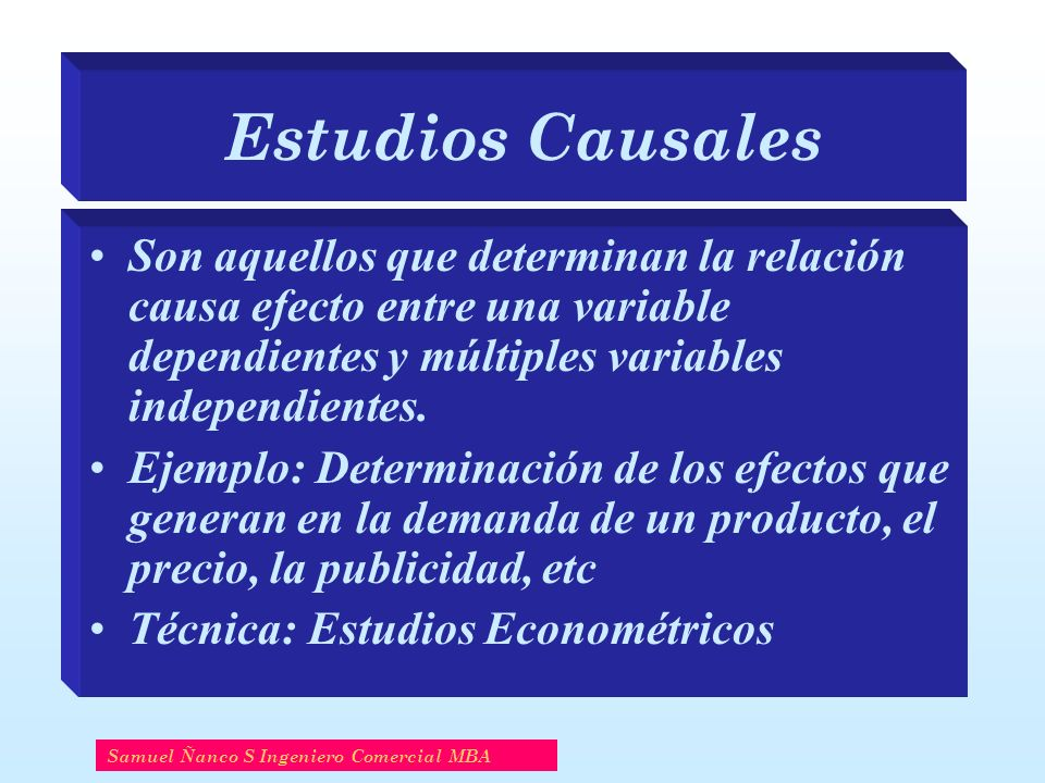 Estudios Causales Son aquellos que determinan la relación causa efecto entre una variable dependientes y múltiples variables independientes.