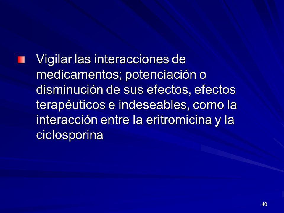 Vigilar las interacciones de medicamentos; potenciación o disminución de sus efectos, efectos terapéuticos e indeseables, como la interacción entre la eritromicina y la ciclosporina