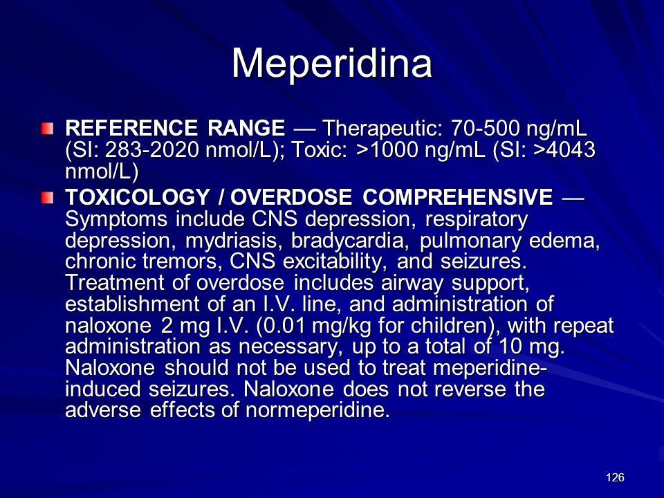 MeperidinaREFERENCE RANGE — Therapeutic: 70-500 ng/mL (SI: 283-2020 nmol/L); Toxic: >1000 ng/mL (SI: >4043 nmol/L)