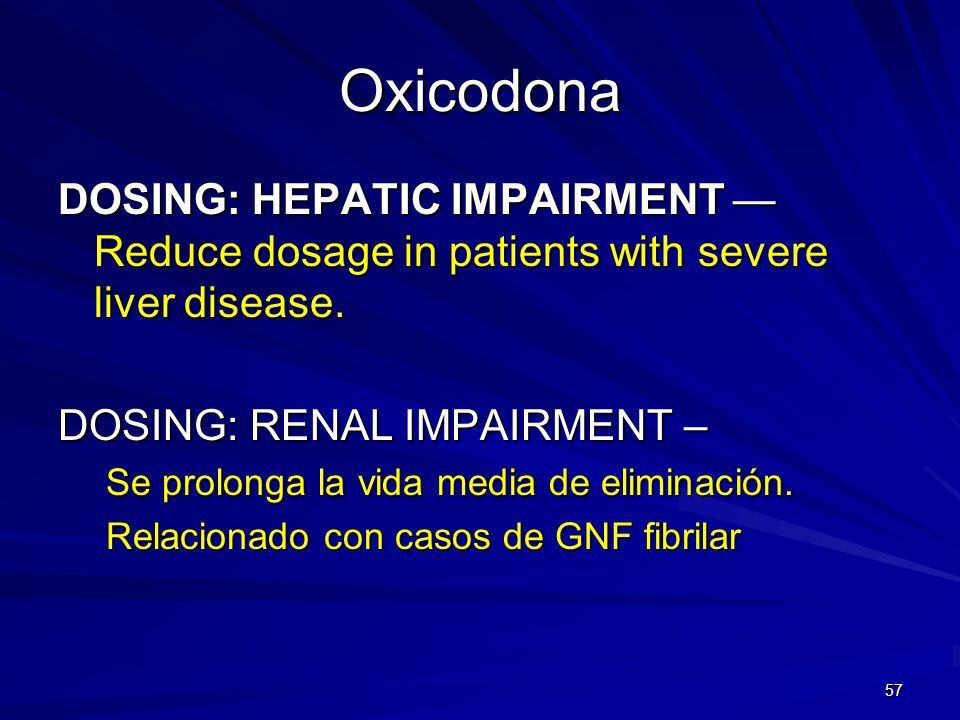 Oxicodona DOSING: HEPATIC IMPAIRMENT — Reduce dosage in patients with severe liver disease. DOSING: RENAL IMPAIRMENT –