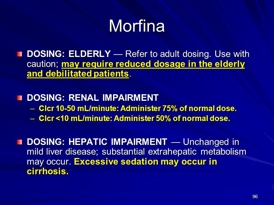 Morfina DOSING: ELDERLY — Refer to adult dosing. Use with caution; may require reduced dosage in the elderly and debilitated patients.