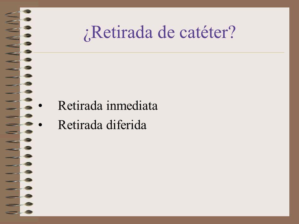 ¿Retirada de catéter Retirada inmediata Retirada diferida