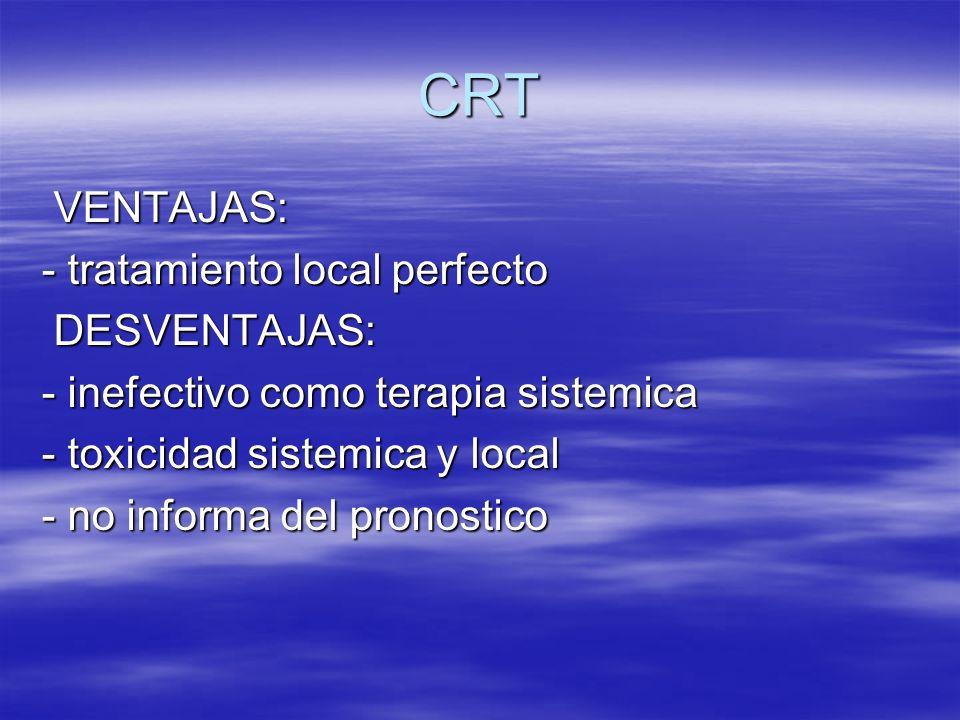 CRT VENTAJAS: - tratamiento local perfecto DESVENTAJAS: