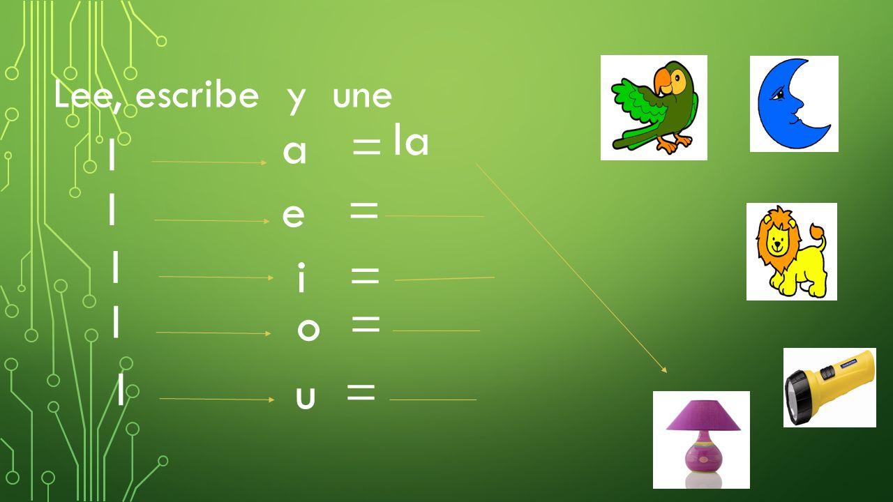Lee, escribe y une la a = l l e = l i = l o = l u =