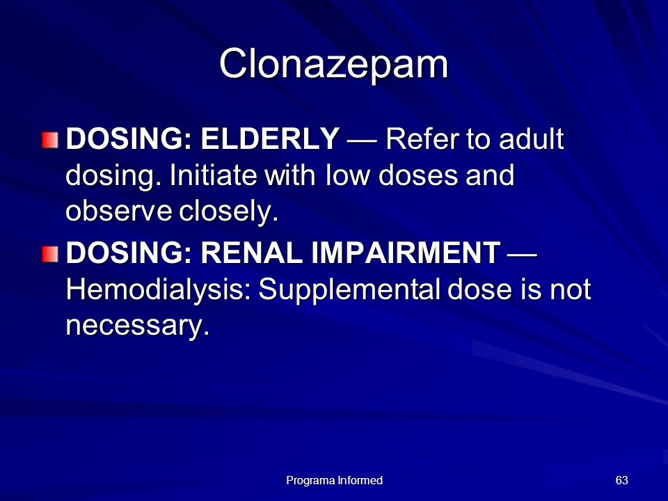 Clonazepam DOSING: ELDERLY — Refer to adult dosing. Initiate with low doses and observe closely.