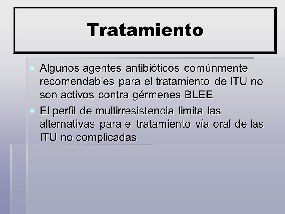 Tratamiento Algunos agentes antibióticos comúnmente recomendables para el tratamiento de ITU no son activos contra gérmenes BLEE.