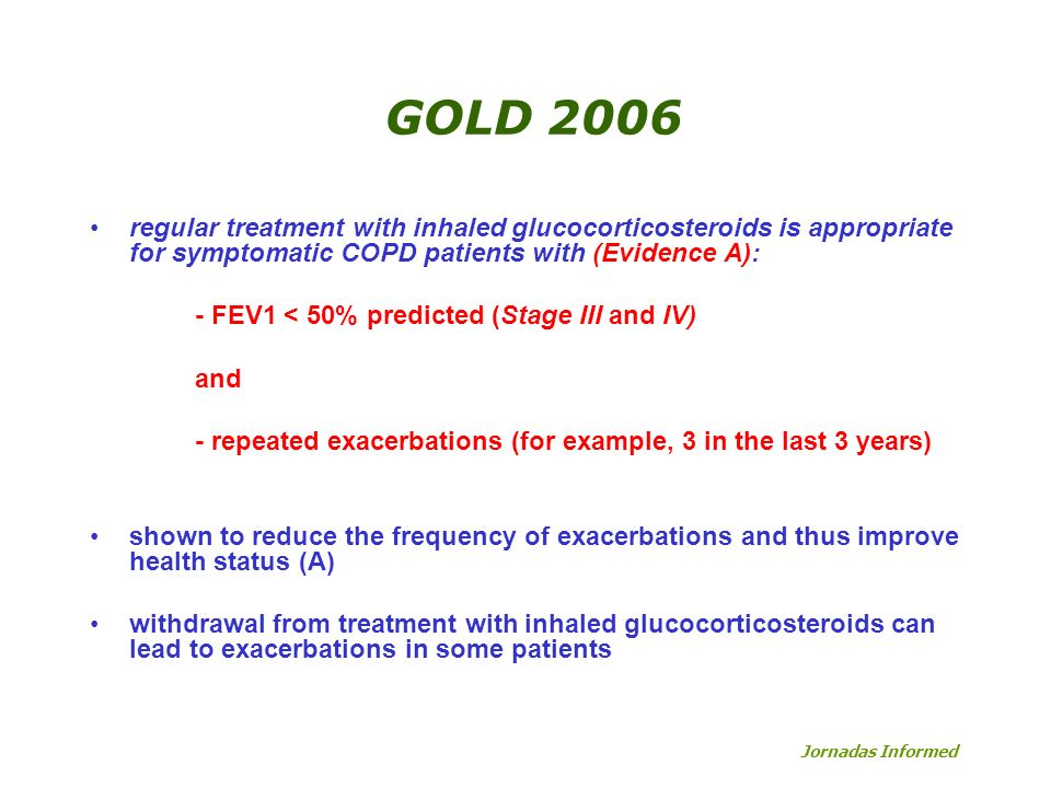 GOLD 2006regular treatment with inhaled glucocorticosteroids is appropriate for symptomatic COPD patients with (Evidence A):