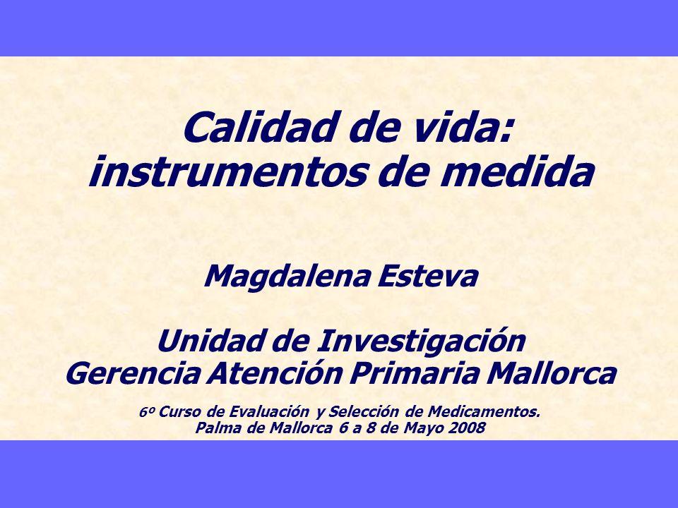 Calidad de vida: instrumentos de medida Magdalena Esteva Unidad de Investigación Gerencia Atención Primaria Mallorca 6º Curso de Evaluación y Selección de Medicamentos.