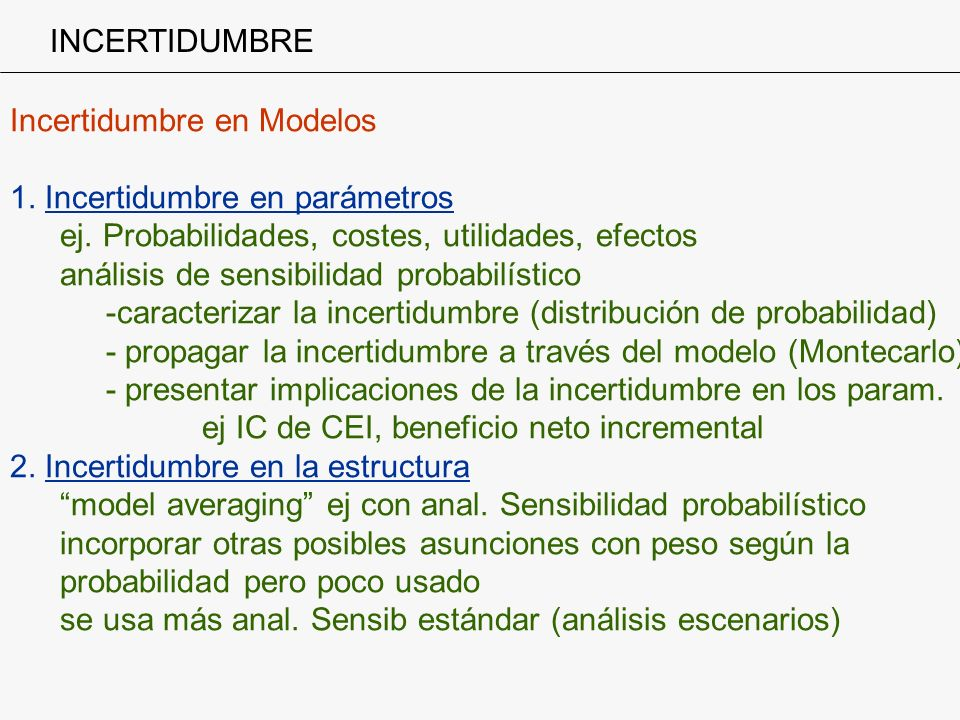 INCERTIDUMBRE Incertidumbre en Modelos. 1. Incertidumbre en parámetros. ej. Probabilidades, costes, utilidades, efectos.