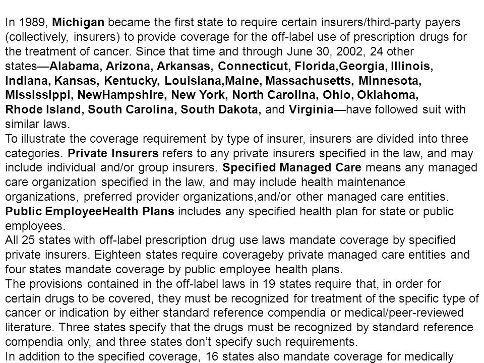 In 1989, Michigan became the first state to require certain insurers/third-party payers (collectively, insurers) to provide coverage for the off-label use of prescription drugs for the treatment of cancer. Since that time and through June 30, 2002, 24 other