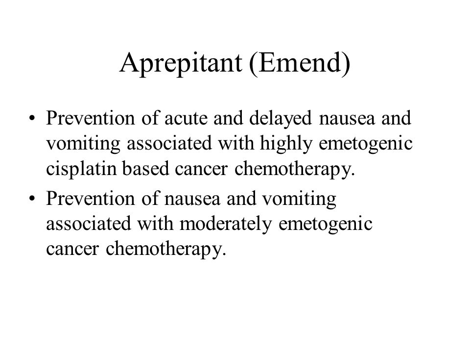 Aprepitant (Emend) Prevention of acute and delayed nausea and vomiting associated with highly emetogenic cisplatin based cancer chemotherapy.
