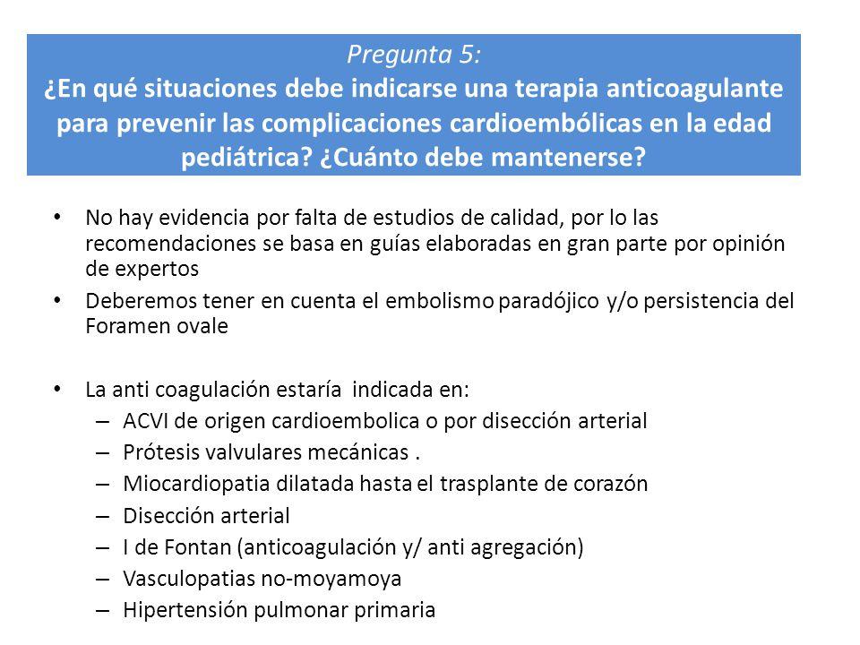Pregunta 5: ¿En qué situaciones debe indicarse una terapia anticoagulante para prevenir las complicaciones cardioembólicas en la edad pediátrica ¿Cuánto debe mantenerse