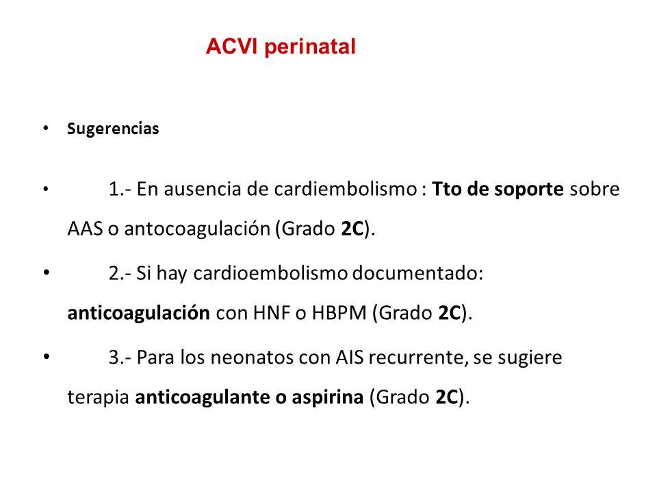 ACVI perinatal Sugerencias. 1.- En ausencia de cardiembolismo : Tto de soporte sobre AAS o antocoagulación (Grado 2C).