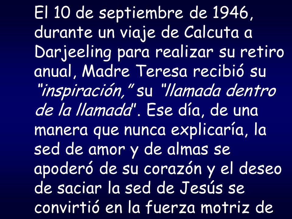 El 10 de septiembre de 1946, durante un viaje de Calcuta a Darjeeling para realizar su retiro anual, Madre Teresa recibió su inspiración, su llamada dentro de la llamada .