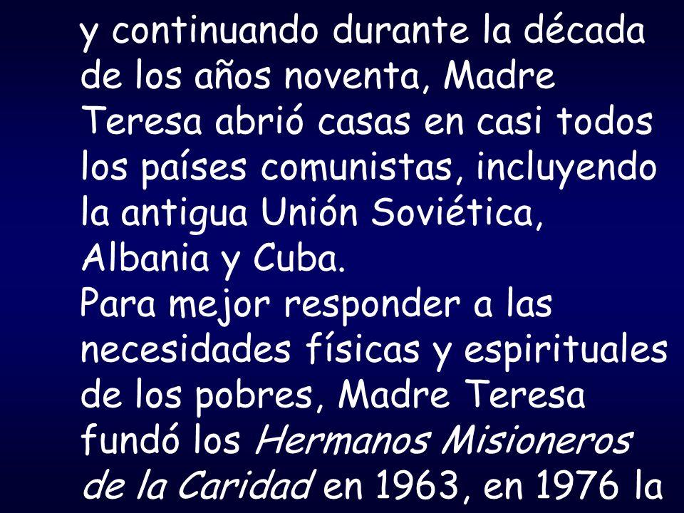 y continuando durante la década de los años noventa, Madre Teresa abrió casas en casi todos los países comunistas, incluyendo la antigua Unión Soviética, Albania y Cuba.