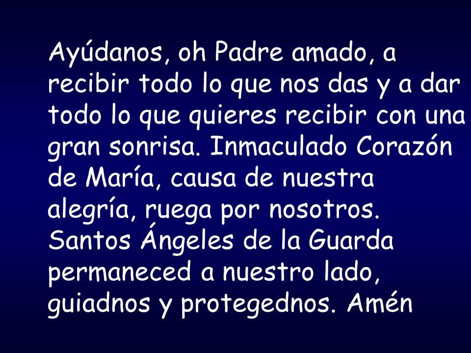 Ayúdanos, oh Padre amado, a recibir todo lo que nos das y a dar todo lo que quieres recibir con una gran sonrisa. Inmaculado Corazón de María, causa de nuestra alegría, ruega por nosotros.