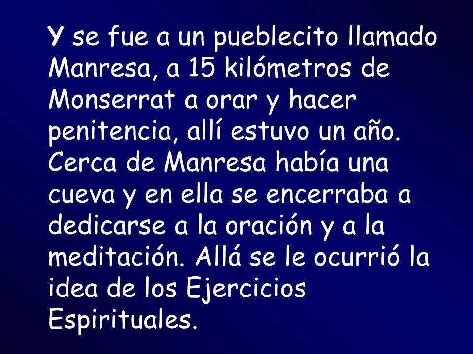 Y se fue a un pueblecito llamado Manresa, a 15 kilómetros de Monserrat a orar y hacer penitencia, allí estuvo un año.