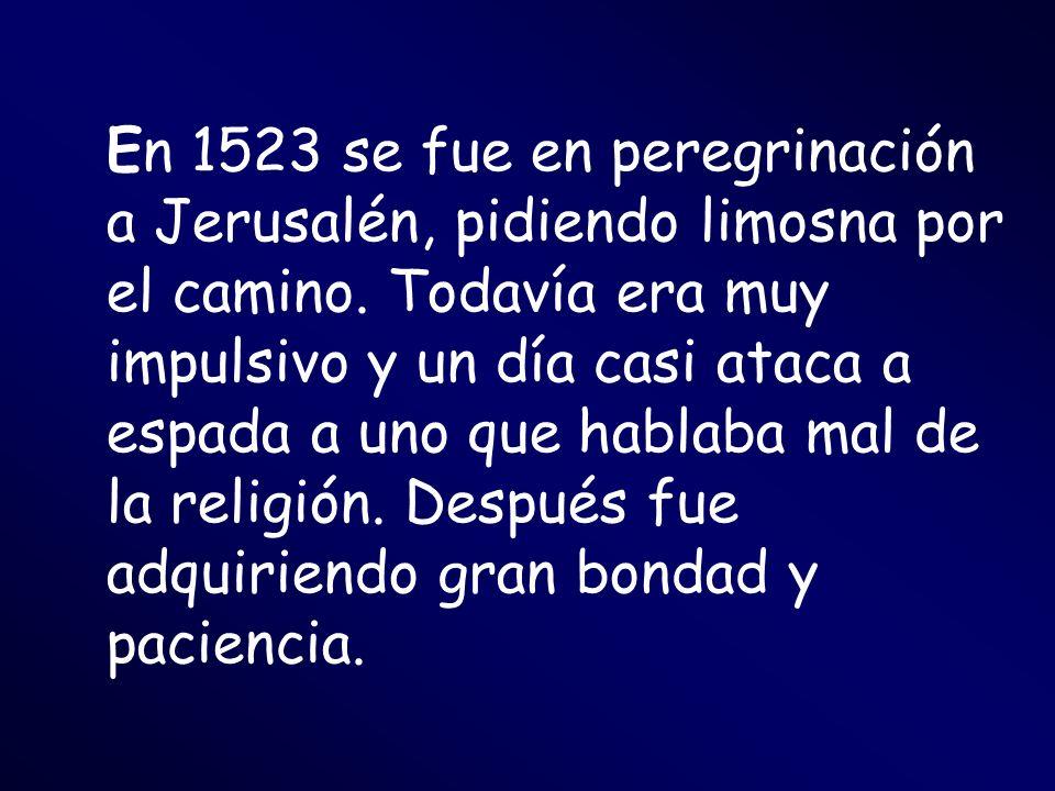 En 1523 se fue en peregrinación a Jerusalén, pidiendo limosna por el camino.