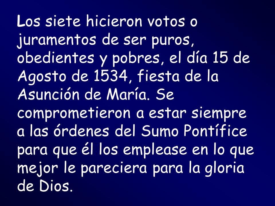 Los siete hicieron votos o juramentos de ser puros, obedientes y pobres, el día 15 de Agosto de 1534, fiesta de la Asunción de María.