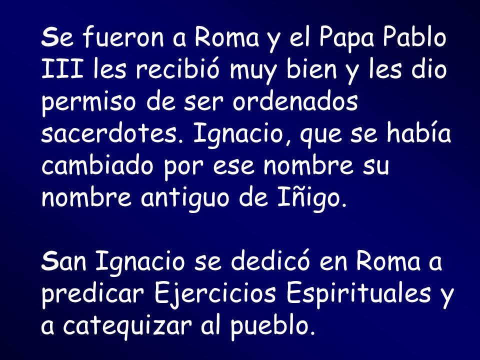 Se fueron a Roma y el Papa Pablo III les recibió muy bien y les dio permiso de ser ordenados sacerdotes. Ignacio, que se había cambiado por ese nombre su nombre antiguo de Iñigo.
