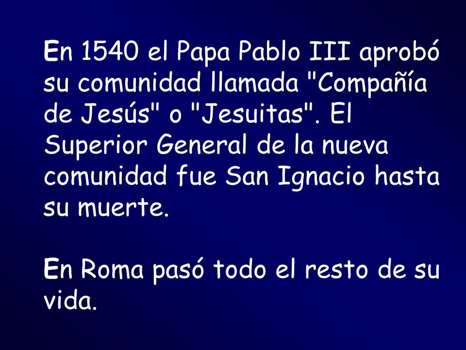 En 1540 el Papa Pablo III aprobó su comunidad llamada Compañía de Jesús o Jesuitas . El Superior General de la nueva comunidad fue San Ignacio hasta su muerte.
