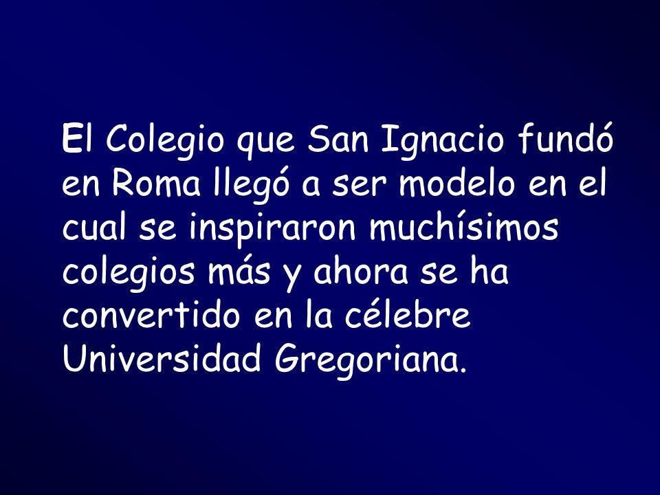 El Colegio que San Ignacio fundó en Roma llegó a ser modelo en el cual se inspiraron muchísimos colegios más y ahora se ha convertido en la célebre Universidad Gregoriana.