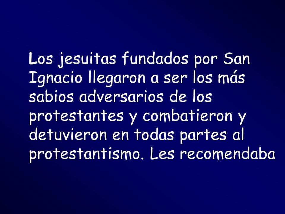 Los jesuitas fundados por San Ignacio llegaron a ser los más sabios adversarios de los protestantes y combatieron y detuvieron en todas partes al protestantismo.