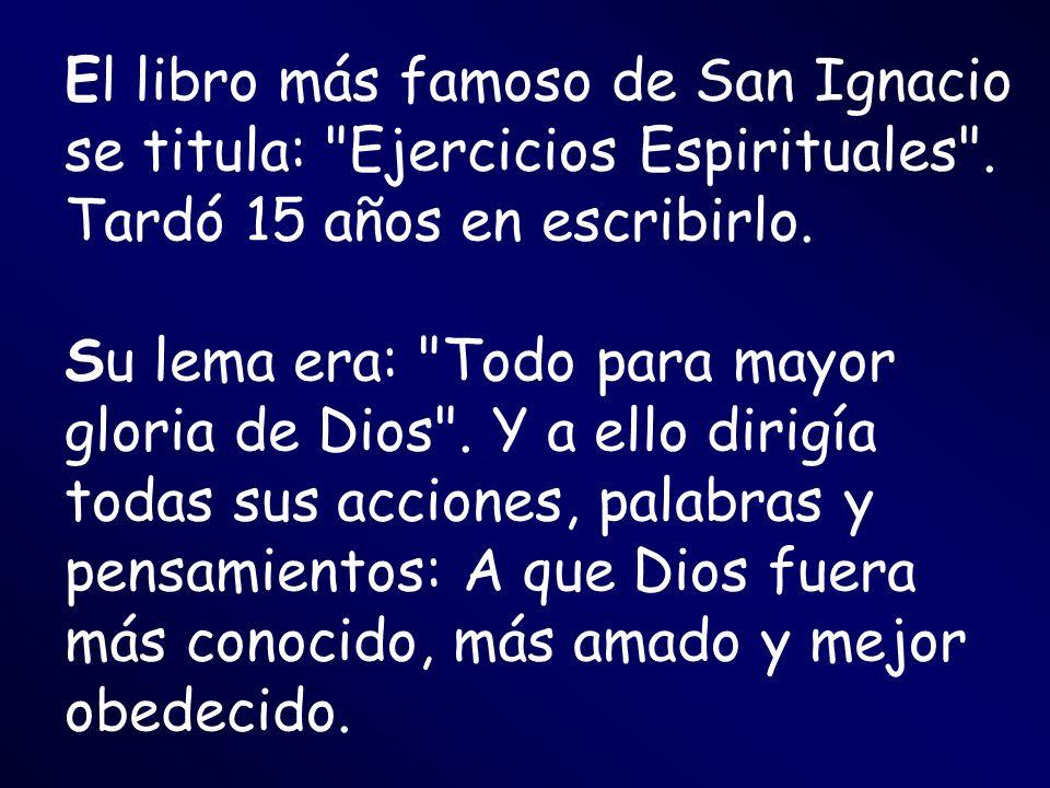 El libro más famoso de San Ignacio se titula: Ejercicios Espirituales . Tardó 15 años en escribirlo.