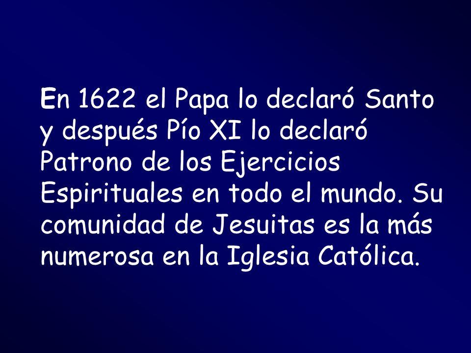 En 1622 el Papa lo declaró Santo y después Pío XI lo declaró Patrono de los Ejercicios Espirituales en todo el mundo.
