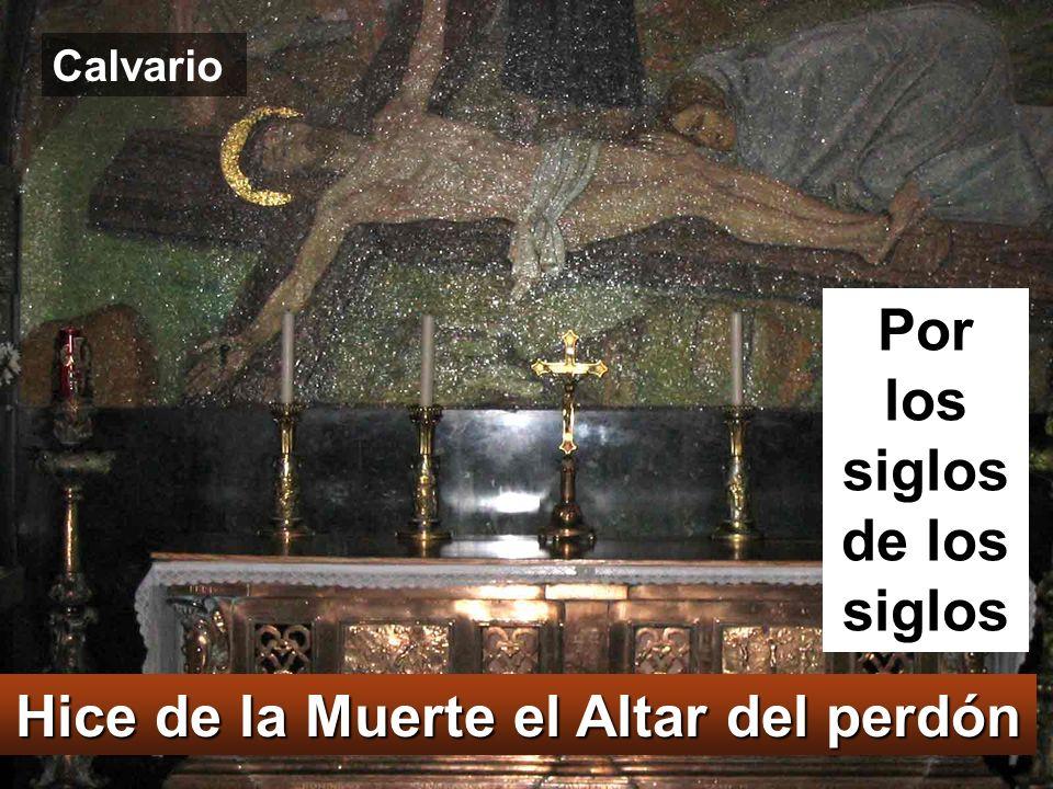 Por los siglos de los siglos Hice de la Muerte el Altar del perdón