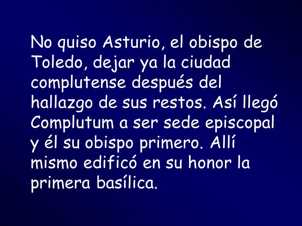 No quiso Asturio, el obispo de Toledo, dejar ya la ciudad complutense después del hallazgo de sus restos.