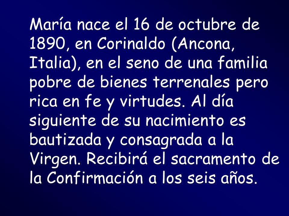 María nace el 16 de octubre de 1890, en Corinaldo (Ancona, Italia), en el seno de una familia pobre de bienes terrenales pero rica en fe y virtudes.
