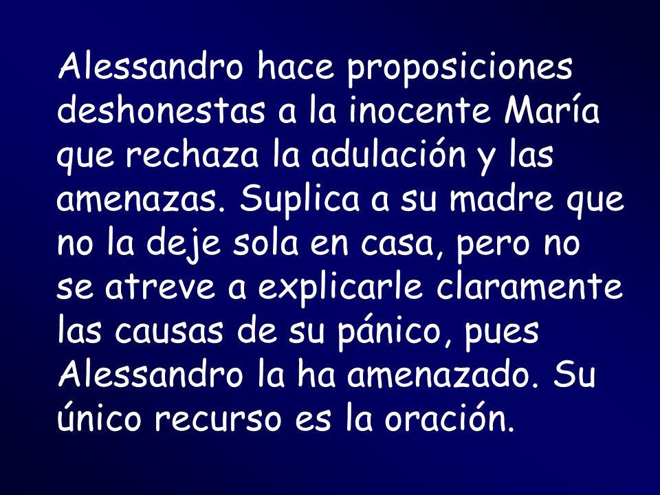 Alessandro hace proposiciones deshonestas a la inocente María que rechaza la adulación y las amenazas.