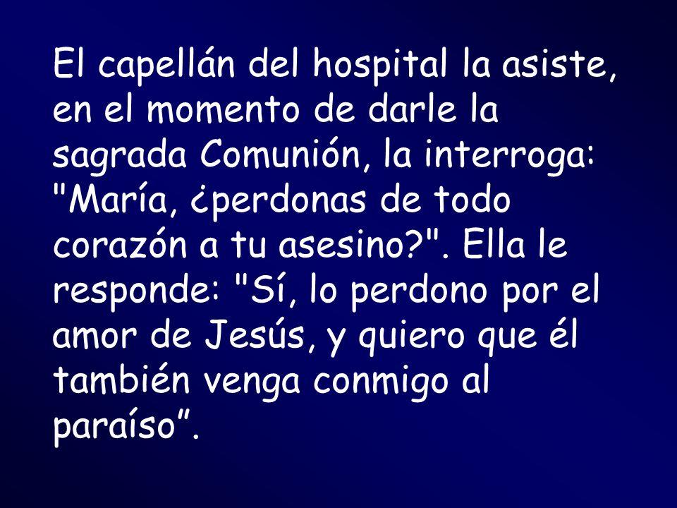 El capellán del hospital la asiste, en el momento de darle la sagrada Comunión, la interroga: María, ¿perdonas de todo corazón a tu asesino .