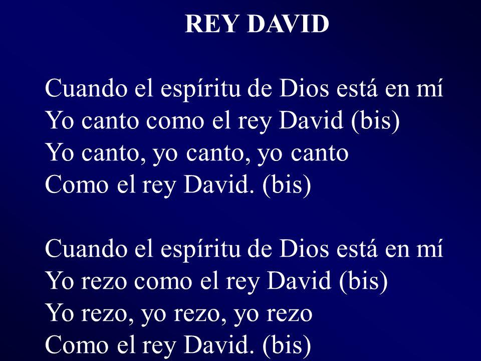 REY DAVID Cuando el espíritu de Dios está en mí. Yo canto como el rey David (bis) Yo canto, yo canto, yo canto.