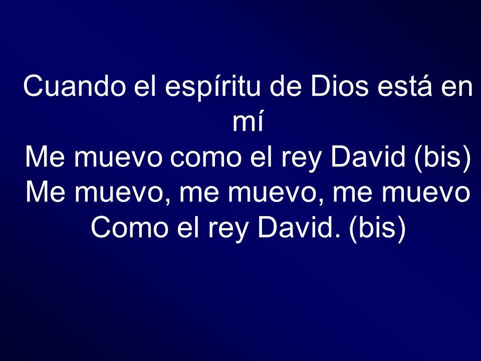 Cuando el espíritu de Dios está en mí Me muevo como el rey David (bis)