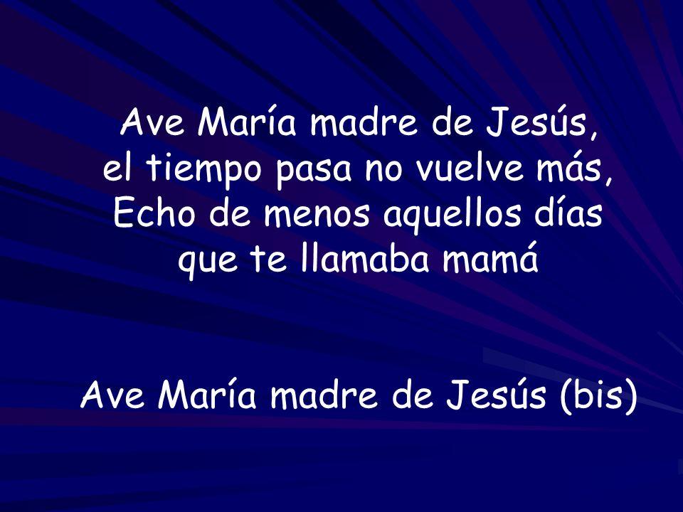 Ave María madre de Jesús, el tiempo pasa no vuelve más,