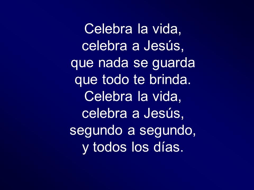 Celebra la vida, celebra a Jesús, que nada se guarda.