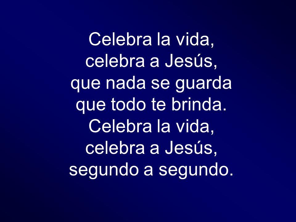 Celebra la vida, celebra a Jesús, que nada se guarda que todo te brinda. segundo a segundo.
