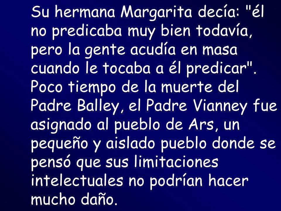 Su hermana Margarita decía: él no predicaba muy bien todavía, pero la gente acudía en masa cuando le tocaba a él predicar .