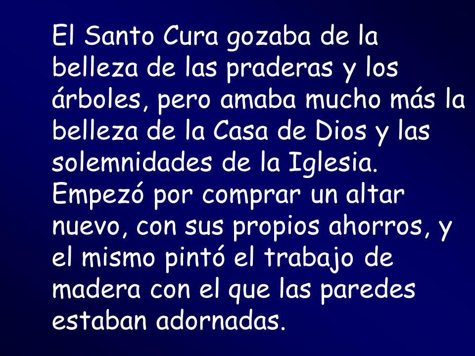 El Santo Cura gozaba de la belleza de las praderas y los árboles, pero amaba mucho más la belleza de la Casa de Dios y las solemnidades de la Iglesia.