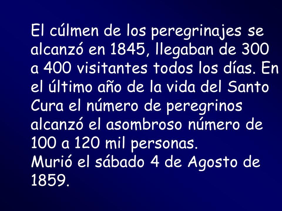 El cúlmen de los peregrinajes se alcanzó en 1845, llegaban de 300 a 400 visitantes todos los días. En el último año de la vida del Santo Cura el número de peregrinos alcanzó el asombroso número de 100 a 120 mil personas.