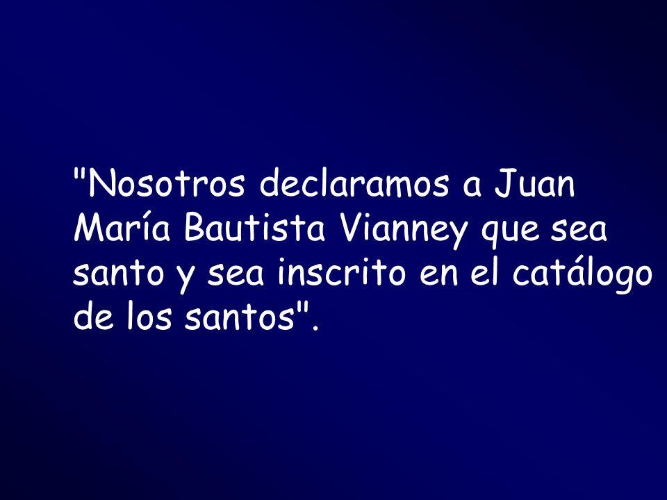Nosotros declaramos a Juan María Bautista Vianney que sea santo y sea inscrito en el catálogo de los santos .